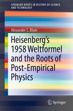 Heisenberg´s 1958 Weltformel and the Roots of Post-Empirical Physics  - Alexander S. Blum