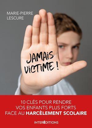 Jamais victime ! ; 10 clés pour rendre vos enfants plus forts face au harcèlement scolaire
