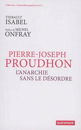 Pierre-Joseph Proudhon ; l'anarchie sans le désordre