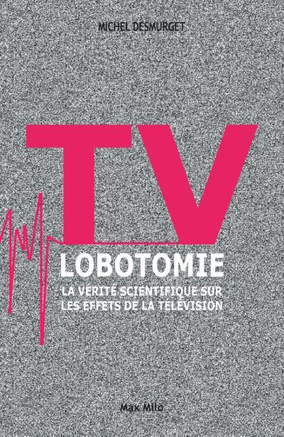 Tv Lobotomie ; La Verite Scientifique Sur Les Effets De La Television