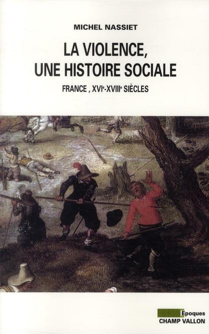 La violence, une histoire sociale ; France, XVIe-XVIIIe siècles