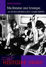 Ma femme me trompe - ou les élucubrations d´un couple libertin. (Histoire Vraie)  - Romain Jarreau