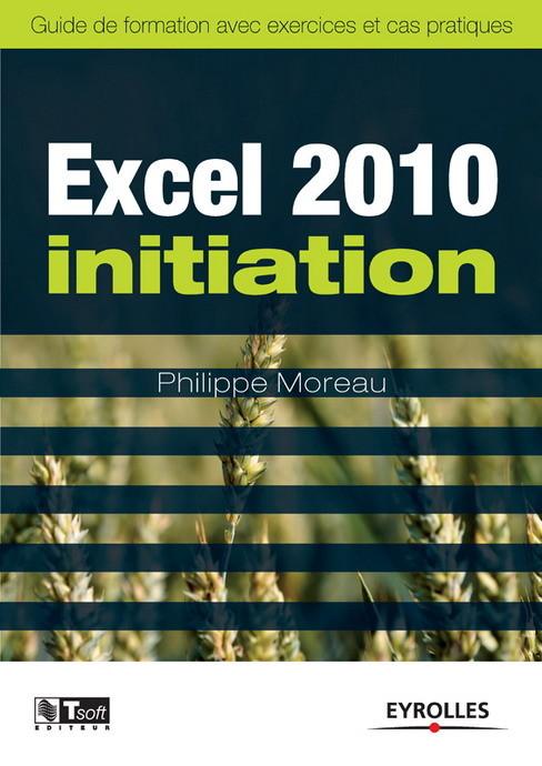 Excel 2010 initiation ; guide de formation avec exercices et cas pratiques