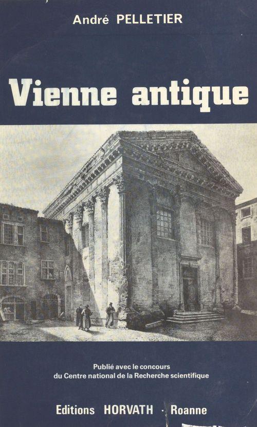 Vienne antique : de la conquête romaine aux invasions alamanniques (IIe siècle avant-IIIe siècle après J.-C.)  - André Pelletier