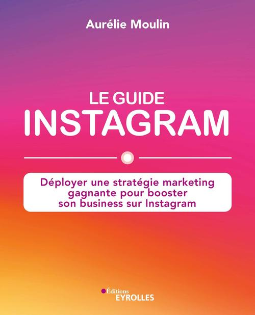 Le guide Instagram ; déployer une stratégie marketing gagnante pour booster son business sur Instagragram