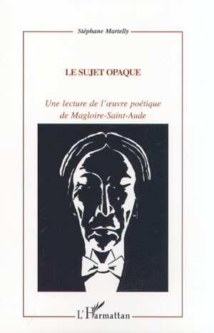 Le sujet opaque - une lecture de l' uvre poetique de magloire-sainte-aude