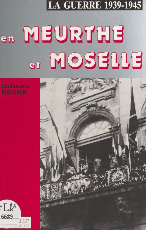 La guerre 1939-1945 en Meurthe-et-Moselle  - Guillaume Fischer