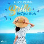 Brille tant que tu vis  - Alice Quinn