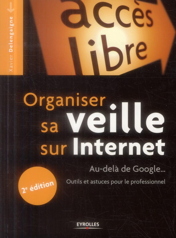 Organiser Sa Veille Sur Internet ; Au-Dela De Google ; Outils Et Astuces Pour Le Professionnel