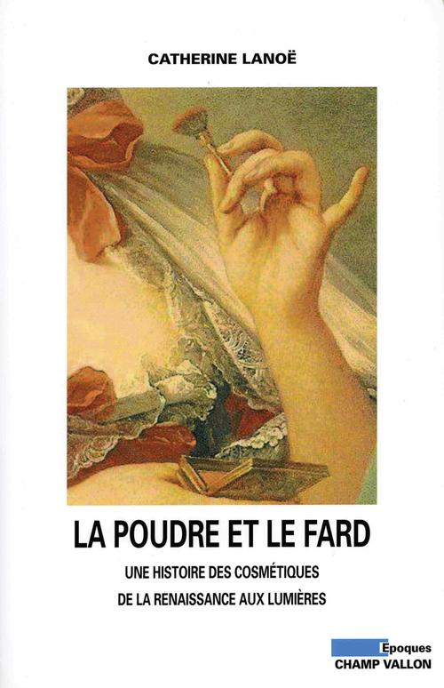 La poudre et le fard ; une histoire des cosmétiques de la Renaissance aux Lumières