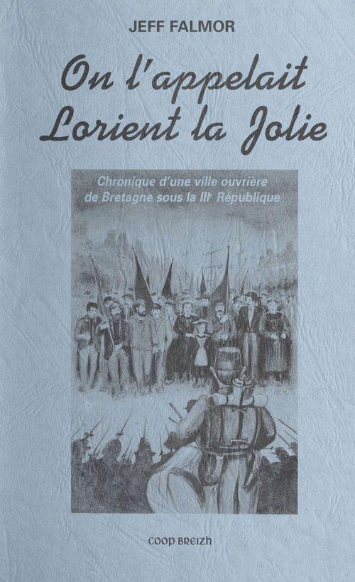 On l'appelait Lorient la jolie : chronique d'une ville ouvrière de Bretagne sous la IIIe République  - Jeff Falmor