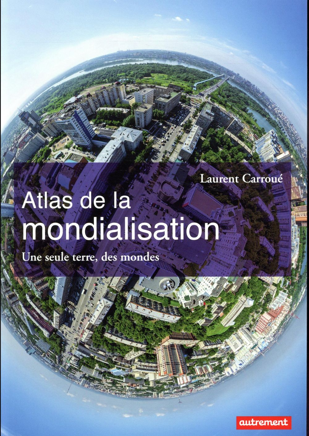Atlas de la mondialisation ; une seule terre, des mondes