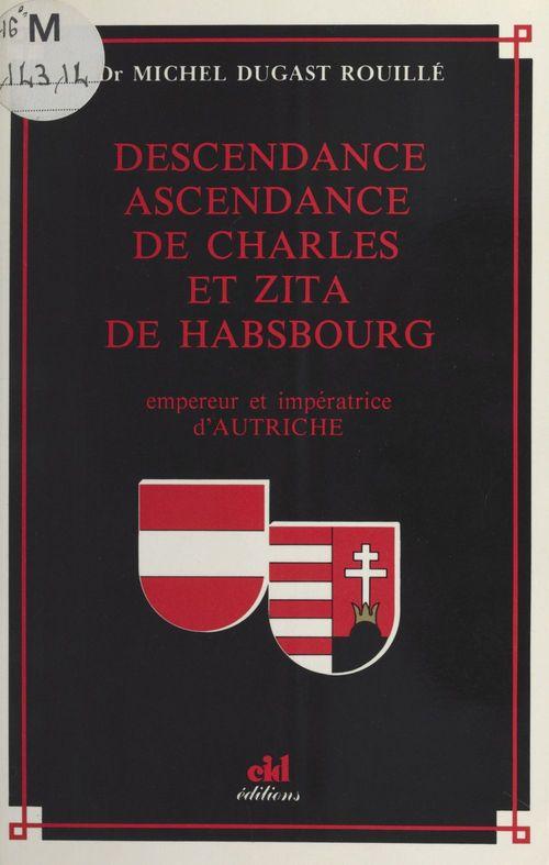 Descendance ascendance de Charles et Zita de Habsbourg : Empereur et impératrice d'Autriche  - Michel Dugast Rouillé