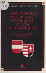 Descendance ascendance de Charles et Zita de Habsbourg : Empereur et impératrice d'Autriche