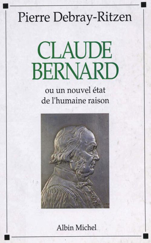 Claude Bernard ou Un nouvel état de l'humaine raison  - Pierre Debray-Ritzen