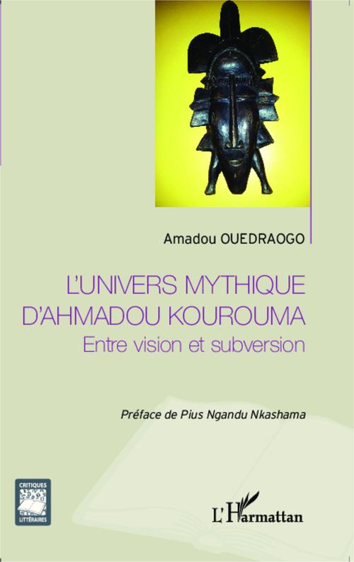 L'univers mythique d'Ahmadou Kourouma ; entre vision et subversion