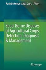 Seed-Borne Diseases of Agricultural Crops: Detection, Diagnosis & Management  - Anuja Gupta - Ravindra Kumar