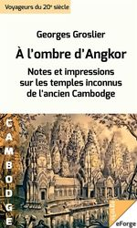 À l'ombre d'Angkor. Notes et impressions sur les temples inconnus de l'ancien Cambodge  - Georges Groslier