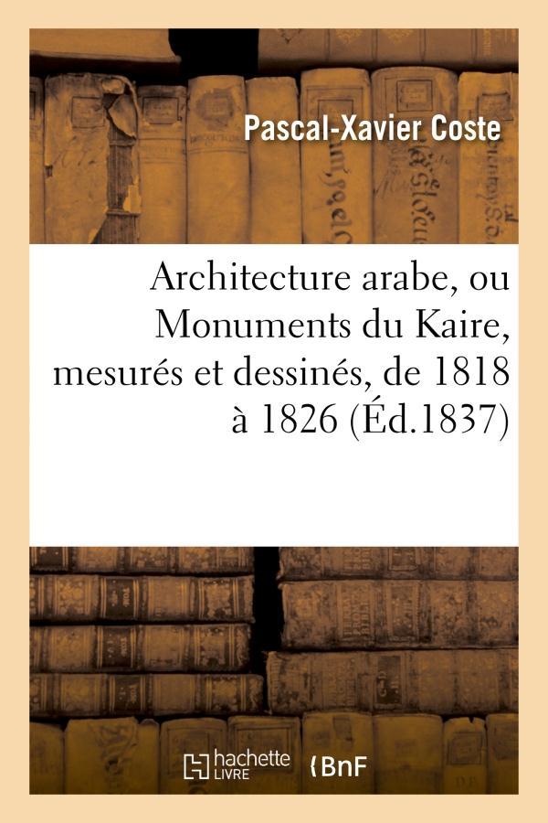 Architecture arabe, ou monuments du kaire, mesures et dessines, de 1818 a 1826