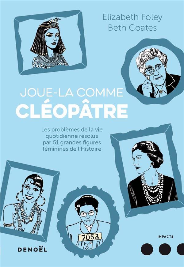 Joue-la comme Cléopâtre ; les problèmes de la vie quotidienne résolus par 51 grandes figures féminines de l'Histoire
