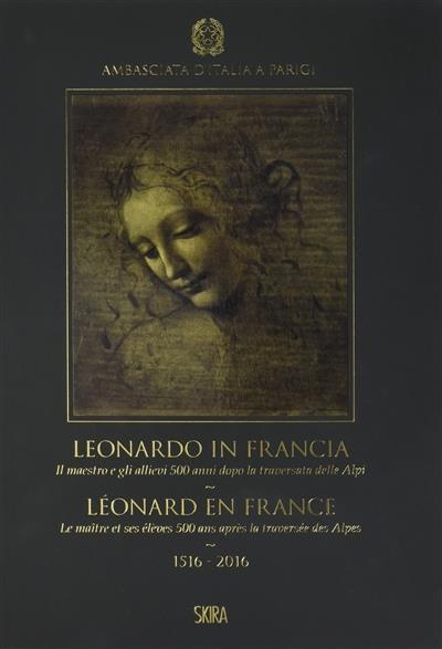 Léonard en France ; le maître et ses élèves 500 ans après la traversée des Alpes