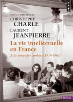 La vie intellectuelle en france t.2 ; le temps des combats (1914-1962)
