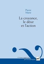 La croyance, le désir et l'action  - Pierre MARIE