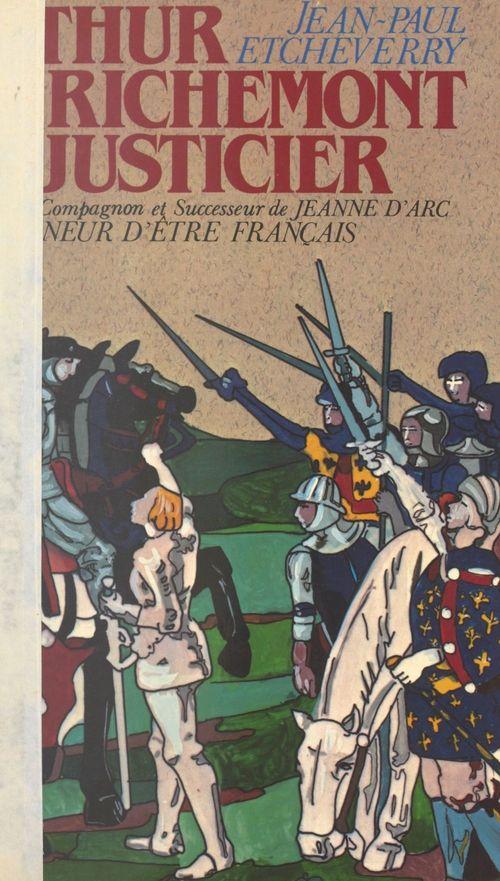 Arthur de Richemont le justicier, précurseur, compagnon et successeur de Jeanne d'Arc  - Jean-Paul Etcheverry