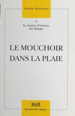 Le Mouchoir dans la plaie  - Ricardo Montserrat - Ateliers d'écriture des Mauges