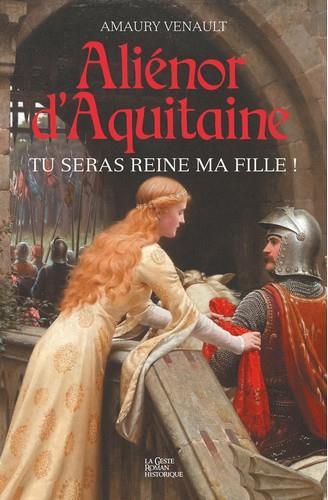 Aliénor d'Aquitaine t.1 ; tu seras reine ma fille !