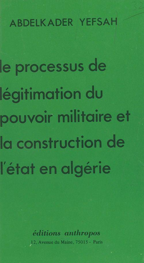 Le Processus de légitimation du pouvoir militaire et la construction de l'État en Algérie  - Abdelkader Yefsah