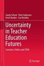 Uncertainty in Teacher Education Futures  - Kevin Burden - Sandy Schuck - Peter Aubusson - Sue Brindley