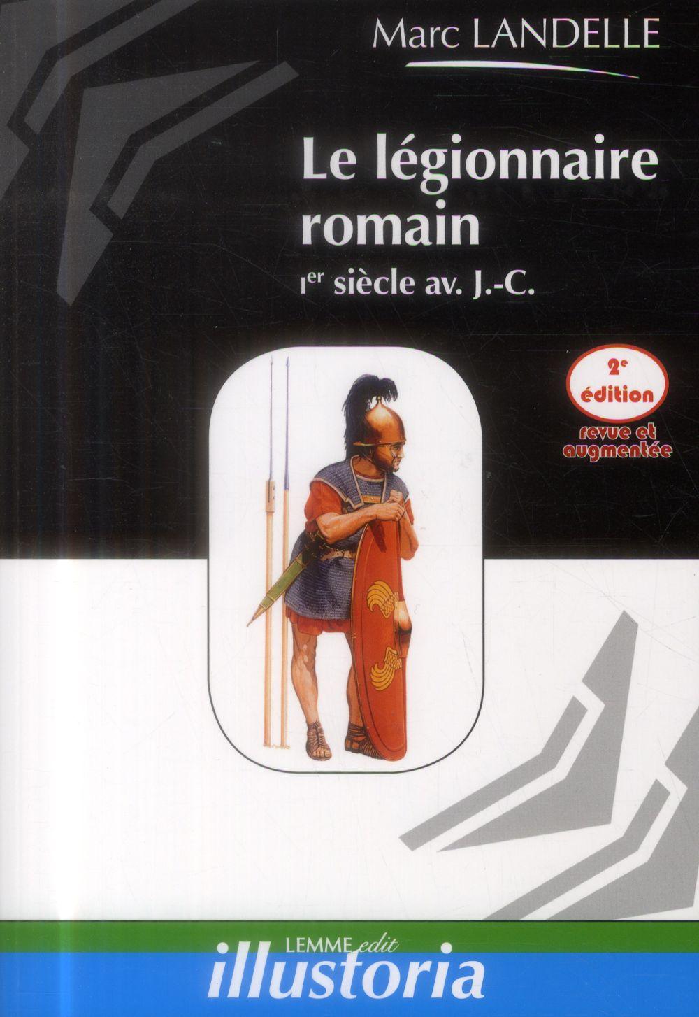 Le légionnaire romain Ier siècle av. J.-C. (2e édition)