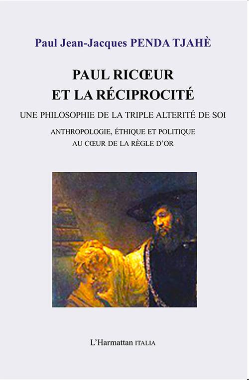 Paul Ricoeur et la réciprocité ; une philosophie de la triple alterité de soi ; anthropologie, ethique et politique au coeur de la règle d'or