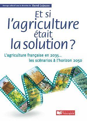 et si l'agriculture était la solution ? ; l'agriculture française en 2030 ; les scénarios à l'horizon 2050