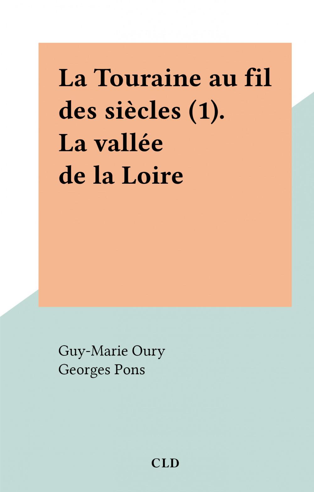 La Touraine au fil des siècles (1). La vallée de la Loire  - Guy-Marie OURY