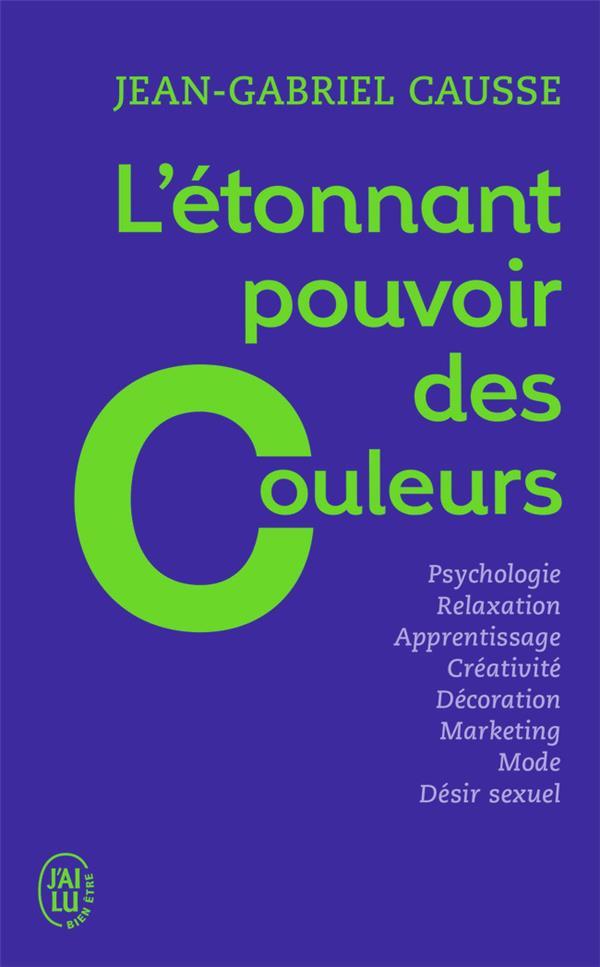 L'étonnant pouvoir des couleurs ; psychologie, relaxation, apprentissage, créativité, décoration, marketing, mode, désir sexuel