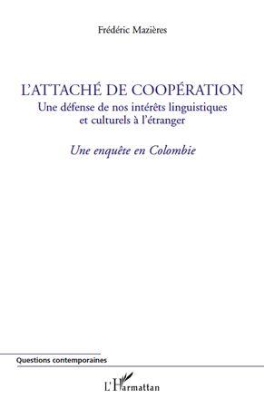L'attaché de coopération ; une défense de nos intérêts linguistiques et culturels à l'étranger ; une enquête en Colombie