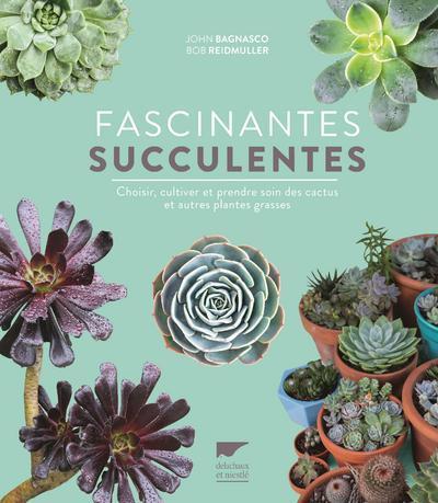 BAGNASCO, JOHN  - FASCINANTES SUCCULENTES  -  CHOISIR, CULTIVER ET PRENDRE SOIN DES CACTUS ET AUTRES PLANTES GRASSES