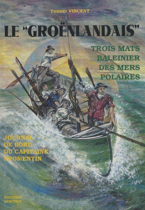 Le «Groënlandais», trois mats baleinier des mers polaires : journal de bord du capitaine Fromentin  - Thierry VINCENT