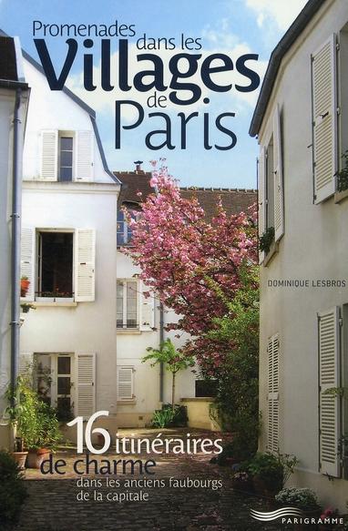 Promenades dans les villages de Paris ; 16 itinéraires de charme dans les anciens faubourgs de la capitale