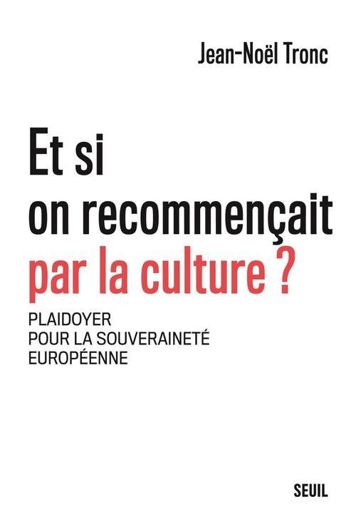 Et si on recommençait par la culture ? plaidoyer pour la souveraineté européenne  - Jean-Noel Tronc