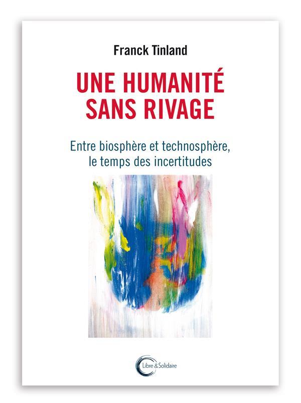 Une humanité sans rivages ; entre biosphère et technosphère, le temps des incertitudes