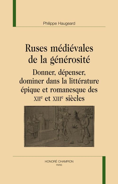 Ruses médiévales de la générosité ; donner, dépenser, dominer dans la littérature épique et romanesque des XIIe et XIIIe siècles