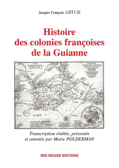 Histoire des colonies françoises de la Guianne  - Jacques-Francois Artur  - Marie Polderman