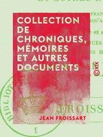 Collection de chroniques, mémoires et autres documents - Pour servir à l'histoire de France, depuis le commencement du XIIIe siè  - Jean Froissart