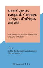 """Saint Cyprien, évêque de Carthage, """"Pape"""" d'Afrique, 248-258  - Charles Saumagne"""