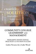 Community College Leadership and Management  - Carlos Nevarez - J. Luke Wood