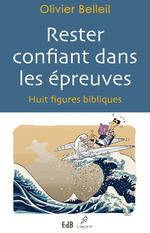 Rester confiant dans les épreuves ; huit figures bibliques  - Olivier Belleil