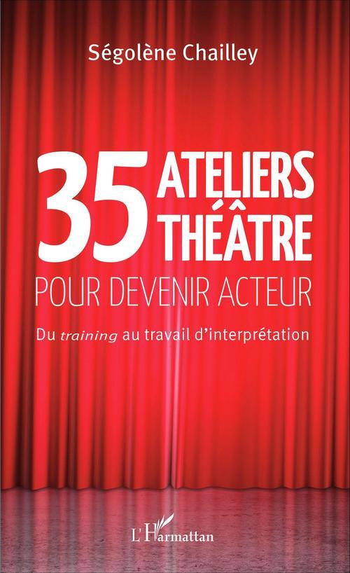 35 ateliers théâtre pour devenir acteur ; du training au travail d'interprétation